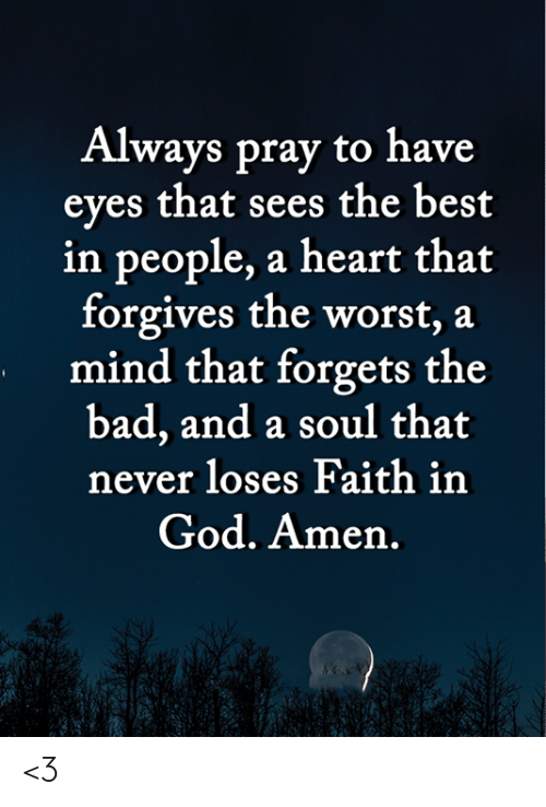 Bad, God, and Memes: Always pray to have  eyes that sees the best  in people, a heart that  forgives the worst, a  mind that forgets the  bad, and a soul that  never loses Faith in  God. Amen. <3