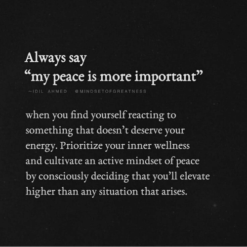 "Energy, Peace, and You: Always say  ""my peace is more important""  MINDSETOFGREATNESS  IDIL AHMED  when you find yourself reacting  something that doesn't deserve your  to  energy. Prioritize your inner wellness  and cultivate an active mindset of peace  by consciously deciding that you'll elevate  higher than any situation that arises."