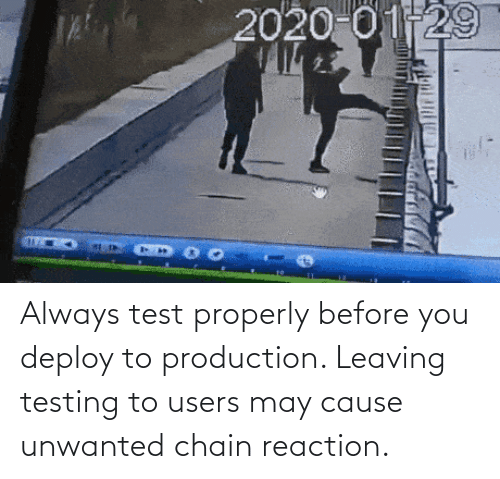 may: Always test properly before you deploy to production. Leaving testing to users may cause unwanted chain reaction.