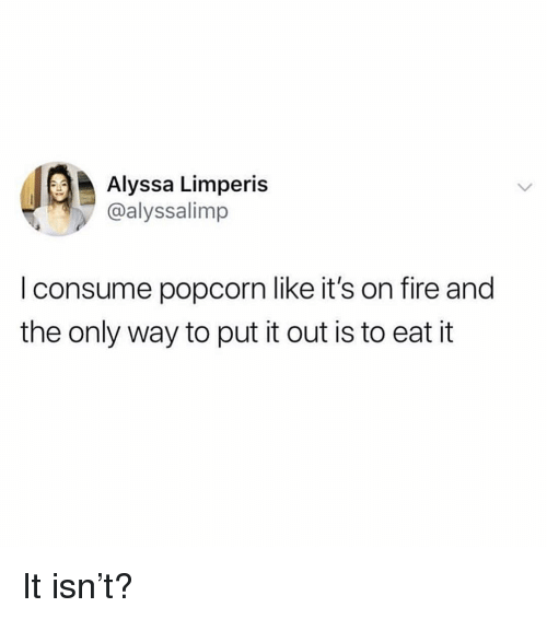 Fire, Popcorn, and Girl Memes: Alyssa Limperis  @alyssalimp  I consume popcorn like it's on fire and  the only way to put it out is to eat it It isn't?
