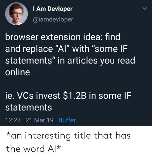 """Word, Idea, and Invest: Am Devloper  @iamdevloper  browser extension idea: find  and replace """"Al"""" with """"some IF  statements"""" in articles you read  online  ie. VCs invest $1.2B in some IF  statements  12:27 21 Mar 19 Buffer *an interesting title that has the word AI*"""