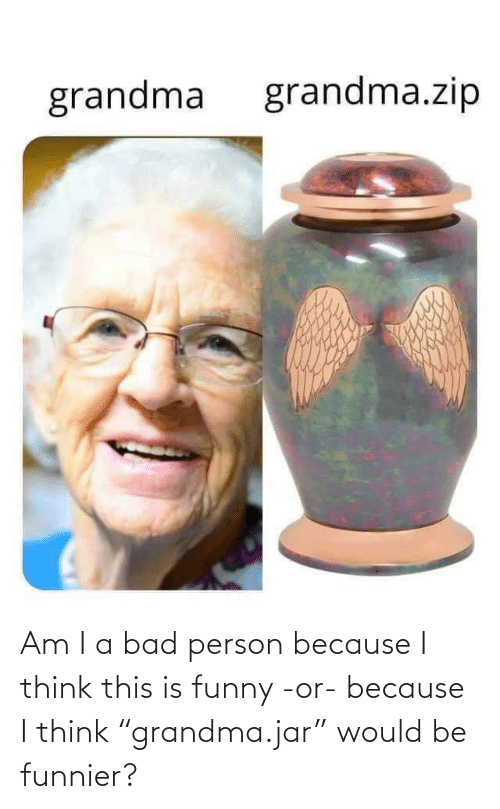 "Bad: Am I a bad person because I think this is funny -or- because I think ""grandma.jar"" would be funnier?"