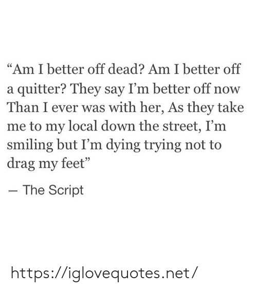 """They Say: """"Am I better off dead? Am I better off  a quitter? They say I'm better off now  Than I ever was with her, As they take  me to my local down the street, I'm  smiling but I'm dying trying not to  drag my feet""""  The Script https://iglovequotes.net/"""