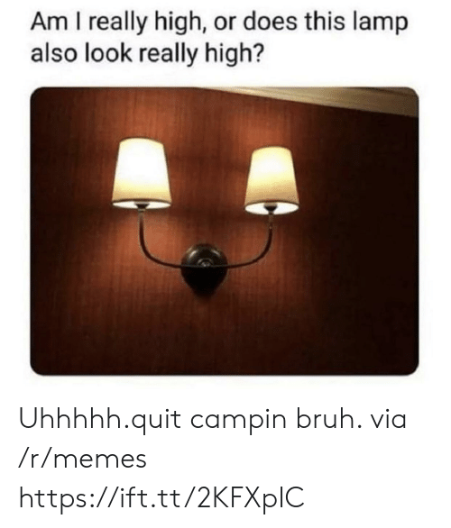 Really High: Am I really high, or does this lamp  also look really high? Uhhhhh.quit campin bruh. via /r/memes https://ift.tt/2KFXpIC
