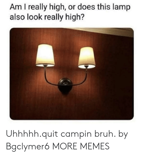 Really High: Am I really high, or does this lamp  also look really high? Uhhhhh.quit campin bruh. by Bgclymer6 MORE MEMES