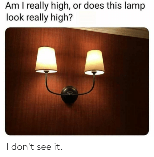 Really High: Am I really high, or does this lamp  look really high? I don't see it.