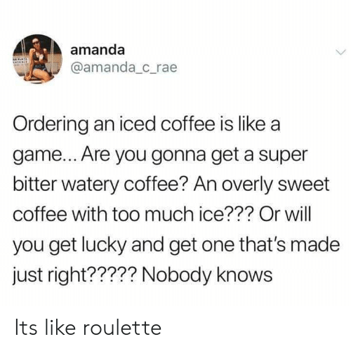 Ordering: amanda  @amanda c_rae  Ordering an iced coffee is like a  game... Are you gonna get a super  bitter watery coffee? An overly sweet  coffee with too much ice??? Or will  you get lucky and get one that's made  just right????? Nobody knows Its like roulette