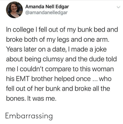 College: Amanda Nell Edgar  @amandanelledgar  In college I fell out of my bunk bed and  broke both of my legs and one arm.  Years later on a date, I made a joke  about being clumsy and the dude told  meI couldn't compare to this woman  his EMT brother helped once ... who  fell out of her bunk and broke all the  bones. It was me. Embarrassing