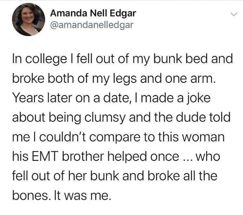 Date: Amanda Nell Edgar  @amandanelledgar  In college I fell out of my bunk bed and  broke both of my legs and one arm.  Years later on a date, I made a joke  about being clumsy and the dude told  meI couldn't compare to this woman  his EMT brother helped once ... who  fell out of her bunk and broke all the  bones. It was me.