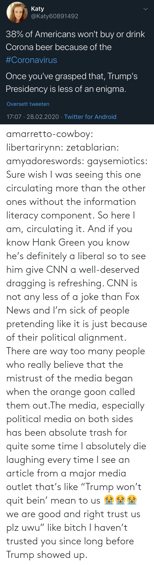 "Information: amarretto-cowboy:  libertarirynn:  zetablarian:  amyadoreswords:   gaysemiotics:       Sure wish I was seeing this one circulating more than the other ones without the information literacy component. So here I am, circulating it.    And if you know Hank Green you know he's definitely a liberal so to see him give CNN a well-deserved dragging is refreshing. CNN is not any less of a joke than Fox News and I'm sick of people pretending like it is just because of their political alignment.   There are way too many people who really believe that the mistrust of the media began when the orange goon called them out.The media, especially political media on both sides has been absolute trash for quite some time   I absolutely die laughing every time I see an article from a major media outlet that's like ""Trump won't quit bein' mean to us 😭😭😭 we are good and right trust us plz uwu"" like bitch I haven't trusted you since long before Trump showed up."