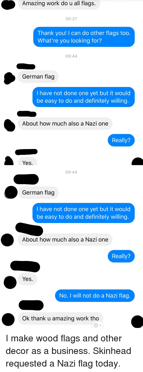 Definitely, Wow, and Work: Amazing work do u all flags.  05:27  Thank you! I can do other flags too.  What're you looking for?  09:44  German flag  I have not done one yet but it would  be easy to do and definitely willing  About how much also a Nazi one  Really?  Yes   09:44  German flag  I have not done one yet but it would  be easy to do and definitely willing  About how much also a Nazi one  Really?  Yes.  No. I will not do a Nazi flag  Ok thank u amazing work tho I make wood flags and other decor as a business. Skinhead requested a Nazi flag today.