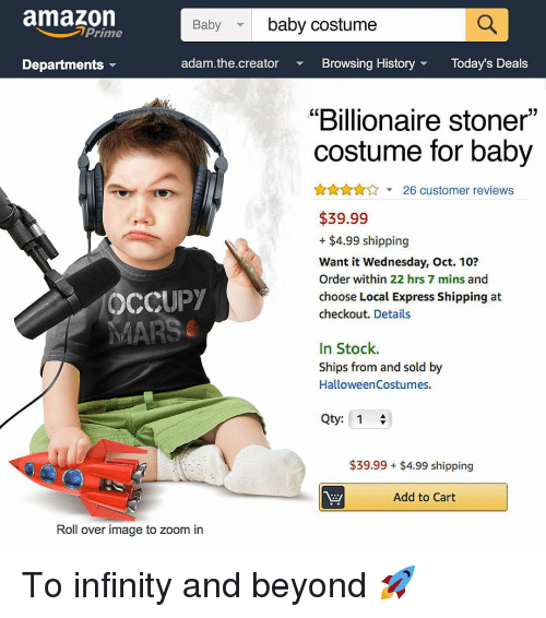 """Amazon, Memes, and Zoom: amazon  baby costume  Baby  Prime  Departments  adam.the.creator  Browsing HistoryToday's Deals  """"Billionaire stoner""""  costume for baby  A26 customer reviews  $39.99  + $4.99 shipping  Want it Wednesday, Oct. 10?  Order within 22 hrs 7 mins and  choose Local Express Shipping at  checkout. Details  OCCUPY  In Stock.  Ships from and sold by  HalloweenCostumes.  Qty: 1  $39.99 $4.99 shipping  Add to Cart  Roll over image to zoom in To infinity and beyond 🚀"""