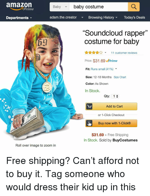 """Amazon, Click, and Memes: amazon  Babybaby costume  Prime  Departments  adam.the.creator  Browsing HistoryToday's Deals  """"Soundcloud rapper  costume for baby  AnA11 customer reviews  Price: $31.69 Prime  Fit: Runs small (41 %)  Size: 12-18 Months Size Chart  Color: As Shown  In Stock.  Qty: 1  Add to Cart  or 1-Click Checkout  Buy now with 1-Click®  $31.69 Free Shipping  In Stock. Sold by BuyCostumes  Roll over image to zoom in Free shipping? Can't afford not to buy it. Tag someone who would dress their kid up in this"""