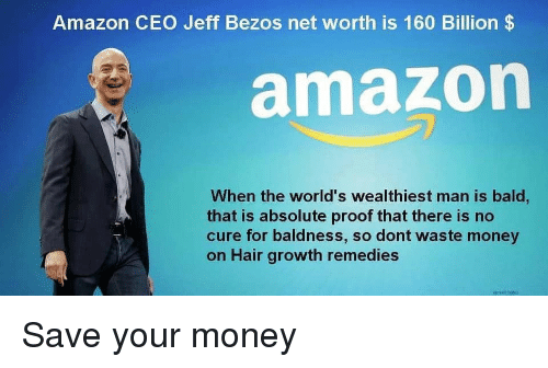 Net Worth: Amazon CEO Jeff Bezos net worth is 160 Billion$  amazon  When the world's wealthiest man is bald,  that is absolute proof that there is no  cure for baldness, so dont waste money  on Hair growth remedies Save your money