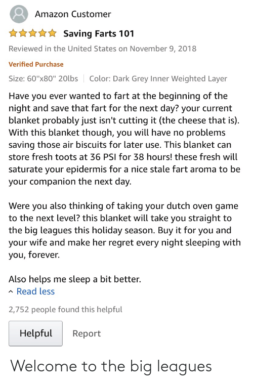 """Toots: Amazon Customer  * Saving Farts 101  Reviewed in the United States on November 9, 2018  Verified Purchase  Color: Dark Grey Inner Weighted Layer  Size: 60""""x80"""" 20lbs  Have you ever wanted to fart at the beginning of the  night and save that fart for the next day? your current  blanket probably just isn't cutting it (the cheese that is).  With this blanket though, you will have no problems  saving those air biscuits for later use. This blanket can  store fresh toots at 36 PSI for 38 hours! these fresh will  saturate your epidermis for a nice stale fart aroma to be  your companion the next day.  Were you also thinking of taking your dutch oven game  to the next level? this blanket will take you straight to  the big leagues this holiday season. Buy it for you and  your wife and make her regret every night sleeping with  you, forever.  Also helps me sleep a bit better.  Read less  2,752 people found this helpful  Helpful  Report Welcome to the big leagues"""
