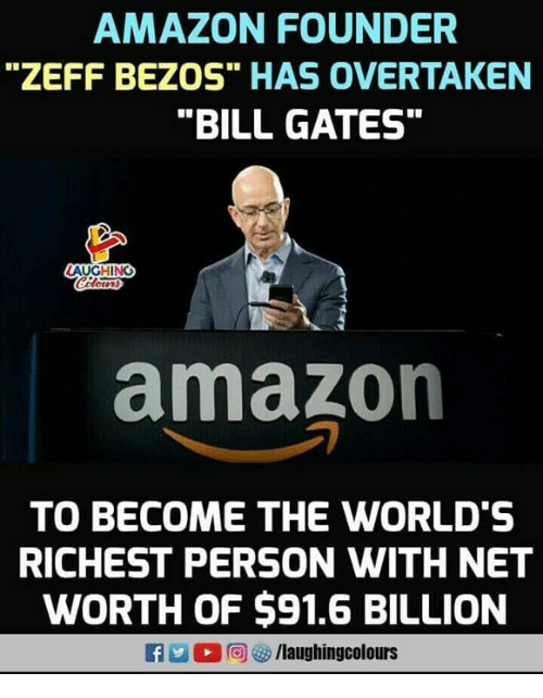 """Net Worth: AMAZON FOUNDER  """"ZEFF BEZOS"""" HAS OVERTAKEN  """"BILL GATES""""  amazon  TO BECOME THE WORLD'S  RICHEST PERSON WITH NET  WORTH OF $91.6 BILLION  f/laughingcolours"""