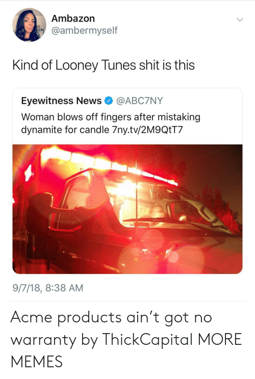 Dank, Looney Tunes, and Memes: Ambazon  @ambermyself  Kind of Looney Tunes shit is this  Eyewitness News @ABC7NY  Woman blows off fingers after mistaking  dynamite for candle 7ny.tv/2M9QtT7  9/7/18, 8:38 AM Acme products ain't got no warranty by ThickCapital MORE MEMES
