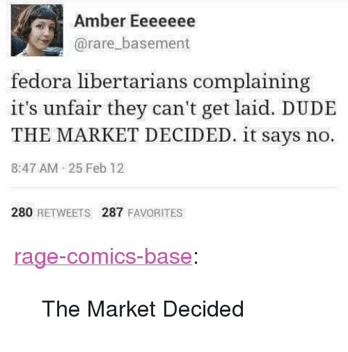 "Dude, Fedora, and Tumblr: Amber Eeeeeee  @rare_basement  fedora libertarians complaining  it's unfair they can't get laid. DUDE  THE MARKET DECIDED. it says no.  8:47 AM 25 Feb 12  280 RETWEETS 287 FAVORITES <p><a href=""http://ragecomicsbase.com/post/163257283522/the-market-decided"" class=""tumblr_blog"">rage-comics-base</a>:</p>  <blockquote><p>The Market Decided</p></blockquote>"