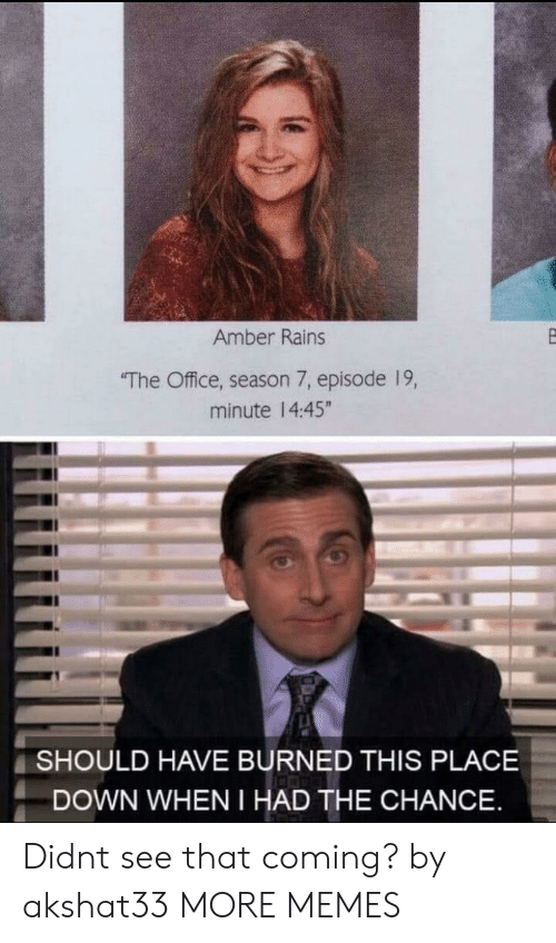 """Season 7: Amber Rains  The Office, season 7, episode 19,  minute 14:45""""  SHOULD HAVE BURNED THIS PLACE  DOWN WHEN I HAD THE CHANCE Didnt see that coming? by akshat33 MORE MEMES"""
