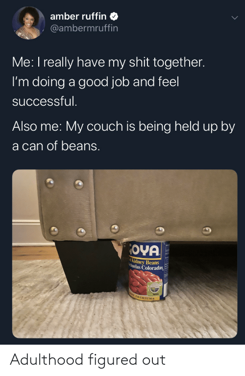 beans: amber ruffin  @ambermruffin  Me: I really have my shit together.  I'm doing a good job and feel  successful.  Also me: My couch is being held up by  a can of beans.  OYA  Kidney Beans  huelas Coloradas  E PREMIUMS Adulthood figured out