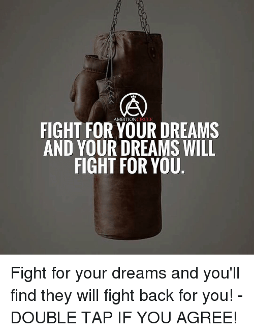 circling: AMBITION  CIRCLE  FIGHT FOR YOUR DREAMS  AND YOUR DREAMS WILL  FIGHT FOR YOU Fight for your dreams and you'll find they will fight back for you! - DOUBLE TAP IF YOU AGREE!