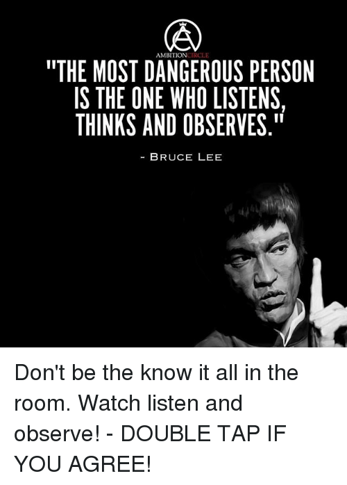 """know it all: AMBITION ICLE  """"THE MOST DANGEROUS PERSON  IS THE ONE WHO LISTENS  THINKS AND OBSERVE.""""  BRUCE LEE  S7  RS  ENS  PEE  SS RV  TV  LI El ---  l l  SE  ROB  BL  E HO  OE  NVD U  AM A E N  DNA  TO  SEK  OHN  MTI  ES Don't be the know it all in the room. Watch listen and observe! - DOUBLE TAP IF YOU AGREE!"""