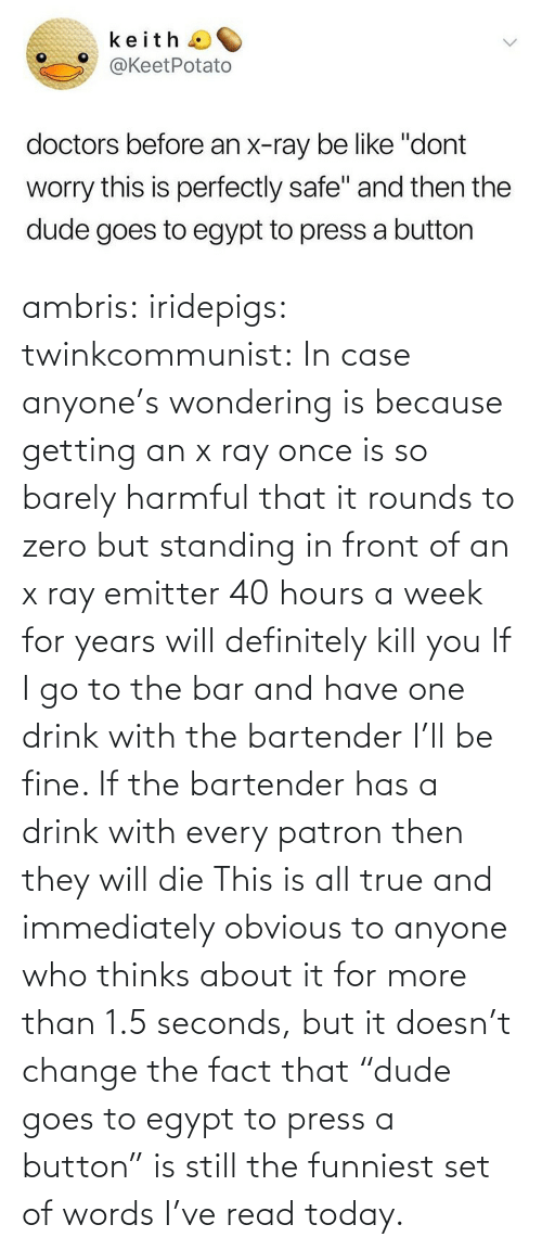 "Change: ambris: iridepigs:  twinkcommunist: In case anyone's wondering is because getting an x ray once is so barely harmful that it rounds to zero  but standing in front of an x ray emitter 40 hours a week for years will definitely kill you  If I go to the bar and have one drink with the bartender I'll be fine. If the bartender has a drink with every patron then they will die   This is all true and immediately obvious to anyone who thinks about it for more than 1.5 seconds, but it doesn't change the fact that ""dude goes to egypt to press a button"" is still the funniest set of words I've read today."