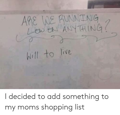 Moms, Shopping, and Live: AME WE RUNNING  Lewa ANYTHING  Will to live I decided to add something to my moms shopping list