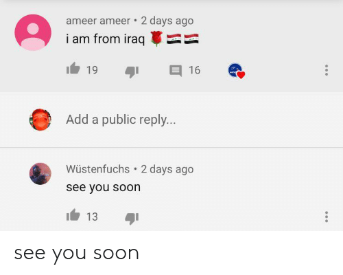 reply: ameer ameer • 2 days ago  i am from iraq  19  16  Add a public reply...  Wüstenfuchs  2 days ago  see you soon  13 see you soon