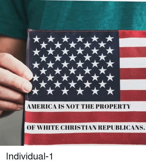 America, White, and Republicans: AMERICA IS NOT THE PROPERTY  OF WHITE CHRISTIAN REPUBLICANS. Individual-1