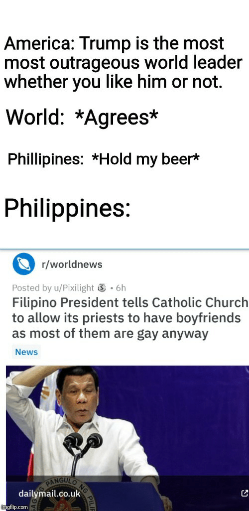 Catholic: America: Trump is the most  most outrageous world leader  whether you like him or not.  World: *Agrees*  Phillipines: *Hold my beer*  Philippines:  r/worldnews  .6h  Posted by u/Pixilight  Filipino President tells Catholic Church  to allow its priests to have boyfriends  as most of them are gay anyway  News  NG  NGULO  PAN  dailymail.co.uk  imgflip.com