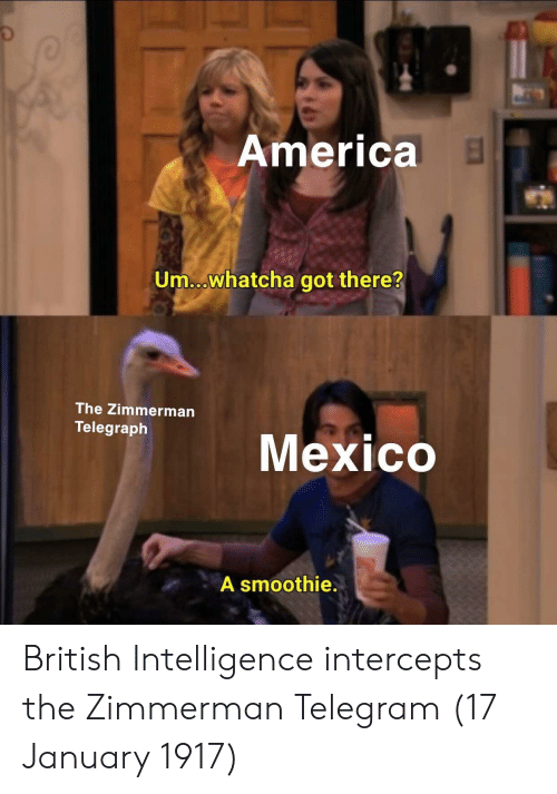 Telegraph: America  Um...whatcha got there?  The Zimmerman  Telegraph  gne Mexico  A smoothie. British Intelligence intercepts the Zimmerman Telegram (17 January 1917)