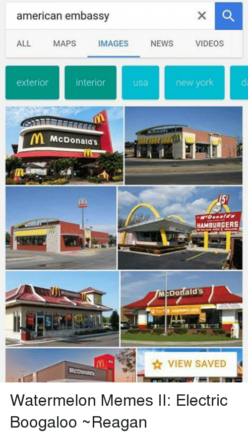 Watermelon Meme: american embassy  ALL  MAPS  MAGES  NEWS  VIDEOS  interior  exterior  usa  new york  McDonald's  Donald  HAMBURGERS  M:Donald's Watermelon Memes II: Electric Boogaloo ~Reagan