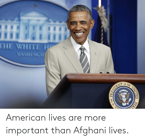 more: American lives are more important than Afghani lives.