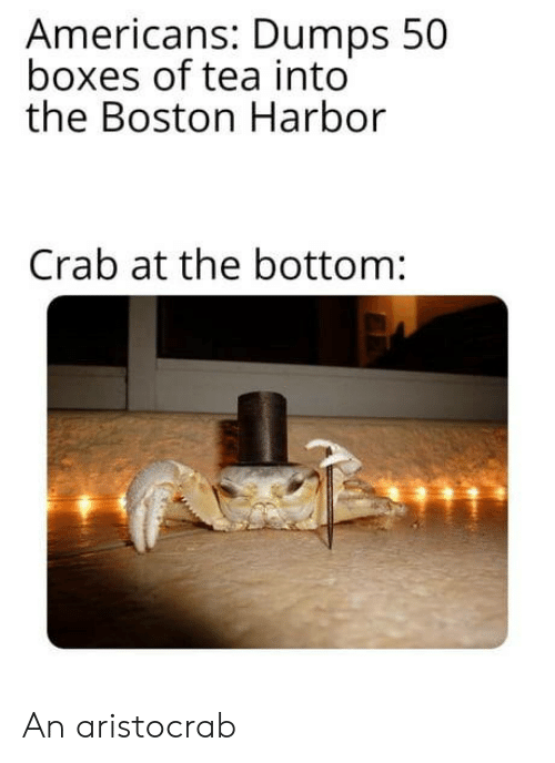 Dumps: Americans: Dumps 50  boxes of tea into  the Boston Harbor  Crab at the bottom: An aristocrab