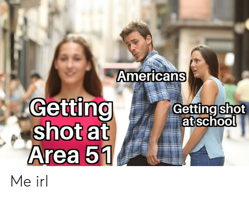 Getting Shot: Americans  Getting  shot at  Area 51  Getting shot  at school Me irl