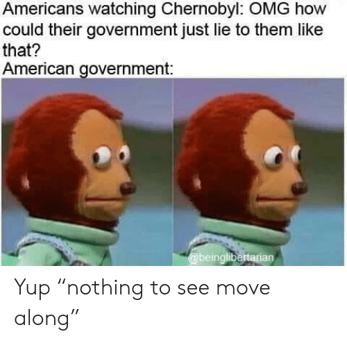 "Omg, American, and Government: Americans watching Chernobyl: OMG how  could their government just lie to them like  that?  American government:  @beinglibertarian Yup ""nothing to see move along"""