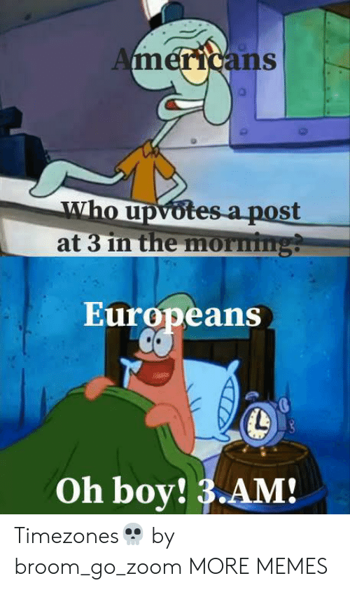 Dank, Memes, and Target: Americans  who upvotes a post  at 3 in the morming?  Europeans  Oh boy! 3.AM! Timezones💀 by broom_go_zoom MORE MEMES