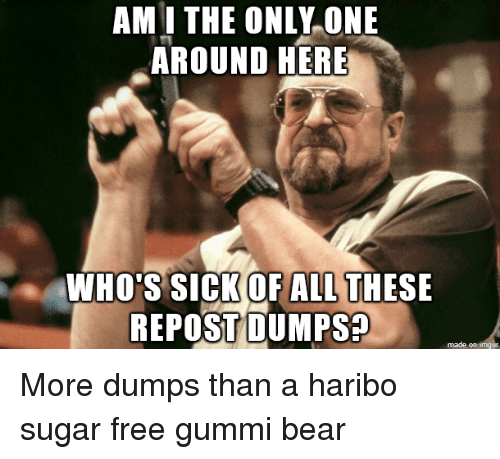 Dumps: AMI THE ONLY ONE  AROUND HERE  WHO'S SICK OF ALL THESE  REPOST DUMPS More dumps than a haribo sugar free gummi bear