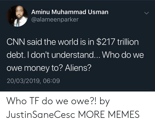 cnn.com, Dank, and Memes: Aminu Muhammad Usman  @alameenparker  CNN said the world is in $217 trillion  debt. I don't understand...Who do we  owe money to? Aliens?  20/03/2019, 06:09 Who TF do we owe?! by JustinSaneCesc MORE MEMES