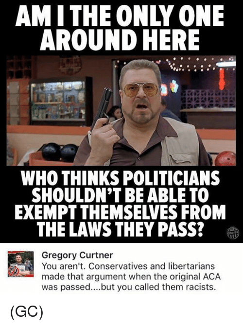 Argumenting: AMITHE ONLY ONE  AROUND HERE  WHO THINKS POLITICIANS  SHOULDN'T BE ABLE TO  EXEMPT THEMSELVES FROM  THE LAWS THEY PASS?  Gregory Curtner  You aren't. Conservatives and libertarians  made that argument when the original ACA  was passed..but you called them racists. (GC)