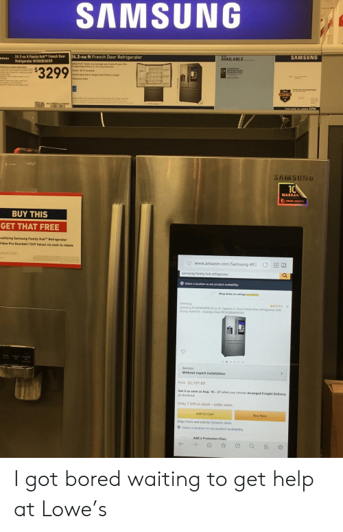 Samsung: AMSUNG  SAMSUNG  AVAILABLE  24.2-cu ft French Door Refrigerator  24.2-cu ft Family HubTM French Door  Refrigerator RF265BEAESR  SURG  amity Hub belps you manage your hame & your Life-  l contreled frem a 21 5-in toochscreen  $3299  Smart Wi-Fi enabled  Dual Evaporaters Keeps foed fresher, lenger  PROTECTION  ORDER  SAMSUNG  10  WARRAN  DIGITAL INVERTER  BUY THIS  GET THAT FREE  ualifying Samsung Family Hub Refrigerator  Video Pro Doorbell ('249 Value) via mail-in rebate  www.amazon.com/Samsung-RF2  samsung family hub refrigerator  OSelect a location to see product availability  Shop deals on college essentisls  Samsung  Samsung RF265BEAESR 24 cu ft. Capacity 3-Door French Door Refrigerator with  Family Hub0153-Stainless Steel RF265BEAESR/AA  16  Cabed Crushed  oeo0oo  Service:  Without expert installation  Price $2,197.80  Get it as soon as Aug. 16-27 when you choose Arranged Freight Delivery  at checkout  Only 1 left in stock - order soon  Add to Cart  Buy Now  Ships from and sold by Dynamic deals  Select a location to see product availability  Add a Protection Plan: I got bored waiting to get help at Lowe's