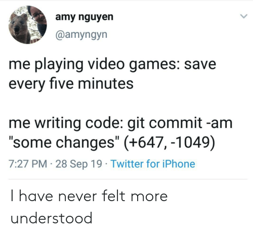 "Iphone, Twitter, and Video Games: amy nguyen  @amyngyn  me playing video games: save  every five minutes  me writing code: git commit -am  ""some changes"" (+647, -1049)  7:27 PM 28 Sep 19 Twitter for iPhone I have never felt more understood"