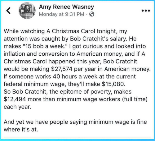 """Christmas, Money, and American: Amy Renee Wasney  Monday at 9:31 PM  While watching A Christmas Carol tonight, my  attention was caught by Bob Cratchit's salary. He  makes """"15 bob a week."""" I got curious and looked into  inflation and conversion to American money, and if A  Christmas Carol happened this year, Bob Cratchit  would be making $27574 per year in American money.  If someone works 40 hours a week at the current  federal minimum wage, they'll make $15,080  So Bob Cratchit, the epitome of poverty, makes  $12,494 more than minimum wage workers (full time)  each year.  And yet we have people saying minimum wage is fine  where it's at."""