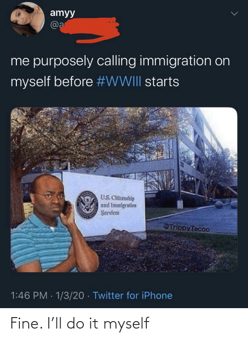 Starts: amyy  @a  me purposely calling immigration on  myself before #WWIII starts  US. Citizenship  and Immigration  Services  Trippy Tacoo  1:46 PM · 1/3/20 · Twitter for iPhone Fine. I'll do it myself