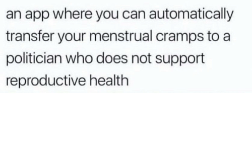 App, Who, and Can: an app where you can automatically  transfer your menstrual cramps to a  politician who does not support  reproductive health
