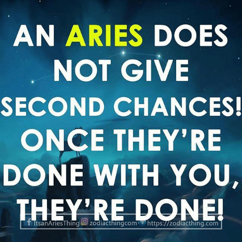 Aries: AN ARIES DOES  NOT GIVE  SECOND CHANCES!  ONCE THEY'RE  DONE WITH YOU,  THEY'RE DONE!
