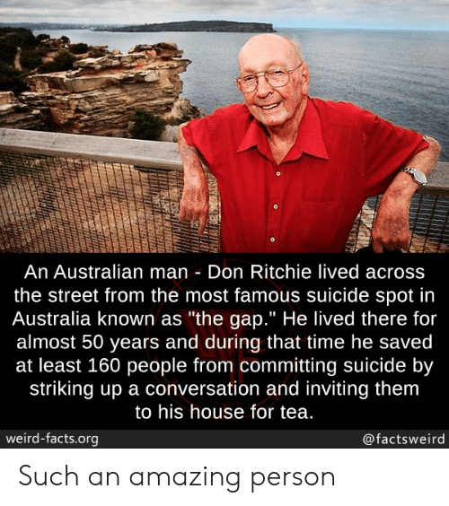 """Facts, The Gap, and Weird: An Australian man Don Ritchie lived across  the street from the most famous suicide spot in  Australia known as """"the gap."""" He lived there for  almost 50 years and during that time he saved  at least 160 people from committing suicide by  striking up a conversation and inviting them  to his house for tea.  weird-facts.org  @factsweird Such an amazing person"""