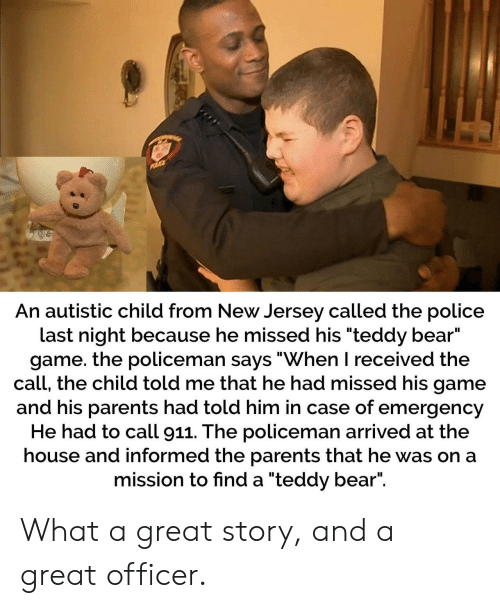 """Parents, Police, and Bear: An autistic child from New Jersey called the police  last night because he missed his """"teddy bear""""  game. the policeman says """"When I received the  call, the child told me that he had missed his game  and his parents had told him in case of emergency  He had to call 911. The policeman arrived at the  house and informed the parents that he was on a  mission to find a """"teddy bear"""". What a great story, and a great officer."""