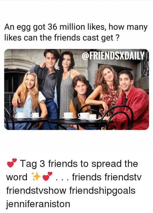 spread the word: An egg got 36 million likes, how many  likes can the friends cast get?  @FRIENDSXDAILY 💕 Tag 3 friends to spread the word ✨💕 . . . friends friendstv friendstvshow friendshipgoals jenniferaniston